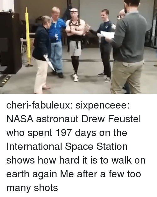 space station: cheri-fabuleux:  sixpenceee:   NASA astronaut Drew Feustel who spent 197 days on the International Space Station shows how hard it is to walk on earth again  Me after a few too many shots