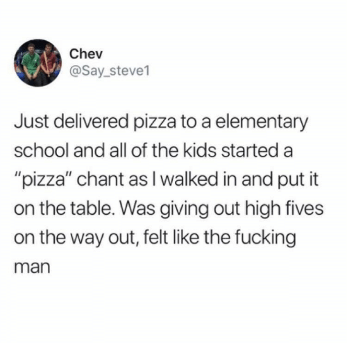 """elementary school: Chev  @Say_steve1  Just delivered pizza to a elementary  school and all of the kids started a  """"pizza"""" chant as I walked in and put it  on the table. Was giving out high fives  on the way out, felt like the fucking  man"""