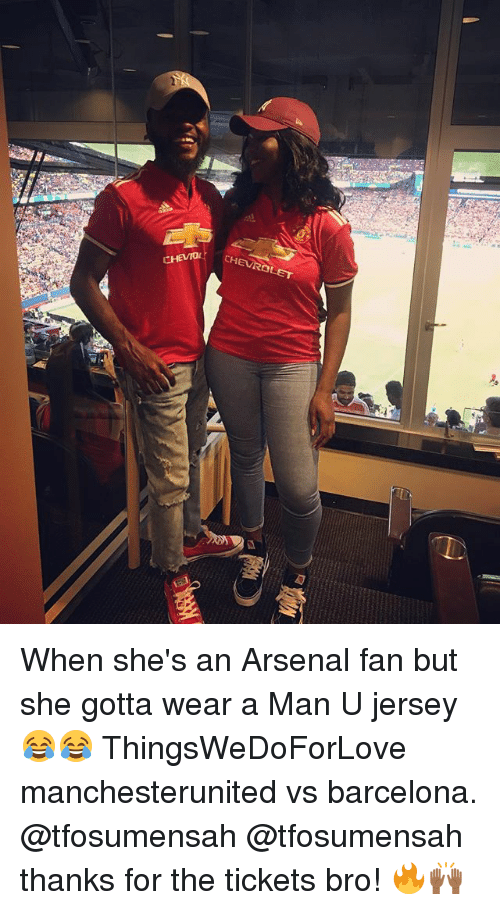 Arsenal, Barcelona, and Memes: CHEVROET  CHEVD When she's an Arsenal fan but she gotta wear a Man U jersey 😂😂 ThingsWeDoForLove manchesterunited vs barcelona. @tfosumensah @tfosumensah thanks for the tickets bro! 🔥🙌🏾