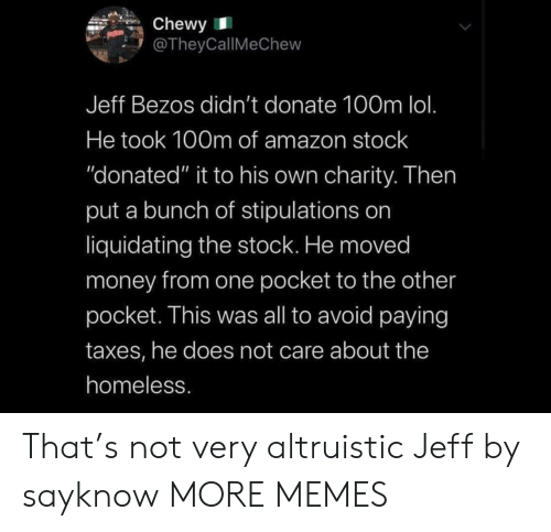 "Avoid: Chewy  @TheyCallMeChew  Jeff Bezos didn't donate 100m lol.  He took 100m of amazon stock  ""donated"" it to his own charity. Then  put a bunch of stipulations on  liquidating the stock. He moved  money from one pocket to the other  pocket. This was all to avoid paying  taxes, he does not care about the  homeless. That's not very altruistic Jeff by sayknow MORE MEMES"