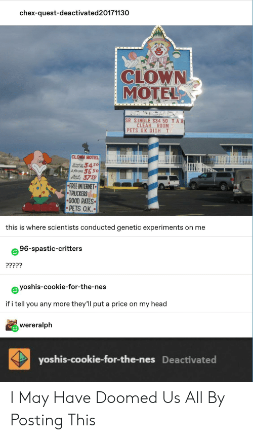 Head, Internet, and Tumblr: chex-quest-deactivated20171130  CLOWN  MOTEL  SR SINGLE S34 50 TAX  CLEAN  ROOM  PETS OK DISH T  CLOWN MOTEL  34  Sayk  Snar  36.50  2AR  3750  FREE INTERNET  TRUCKERS  GOOD RATES  PETS O.K.  this is where scientists conducted genetic experiments on me  96-spastic-critters  ?????  yoshis-cookie-for-the-nes  if i tell you any more  they'll put a price  on my head  wereralph  yoshis-cookie-for-the-nes Deactivated I May Have Doomed Us All By Posting This
