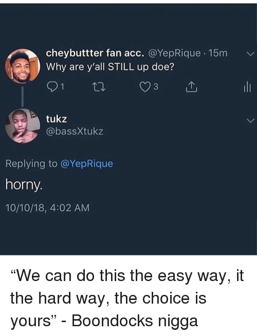 "Boondocks: cheybuttter fan acc. @YepRique 15m  Why are y'all STILL up doe?  tukz  @bassXtukz  Replying to @YepRique  horny.  10/10/18, 4:02 AM ""We can do this the easy way, it the hard way, the choice is yours"" - Boondocks nigga"