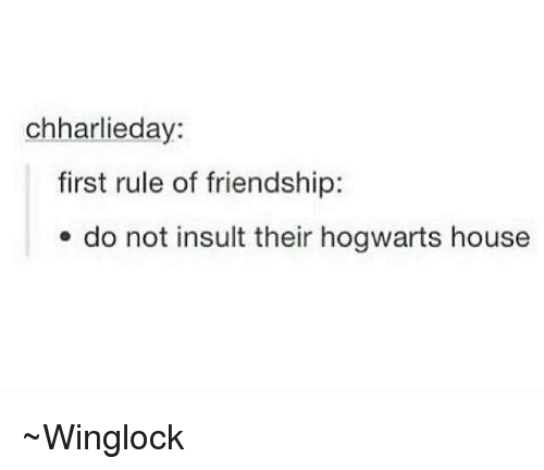 hogwarts houses: chharlieday:  first rule of friendship:  do not insult their hogwarts house ~Winglock