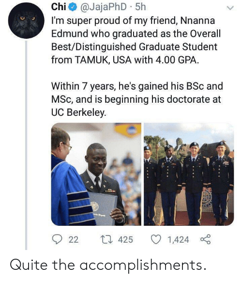 gpa: Chi@JajaPhD 5h  I'm super proud of my friend, Nnanna  Edmund who graduated as the Overall  Best/Distinguished Graduate Student  from TAMUK, USA with 4.00 GPA  Within 7 years, he's gained his BSc and  MSc, and is beginning his doctorate  UC Berkeley  L 425  22  1,424 Quite the accomplishments.