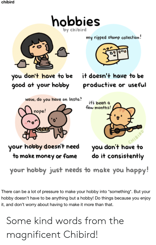 "useful: chibird  hobbies  by chibird  my ripped stamp collection!  don't have to be  you  good at your hobby  it doesn't have to be  productive or useful  wow, do you have on Insta?  it's been a  few months!  nope!  CHIBIRD  you don't have to  your hobby doesn't need  to make money or fame  do it consistently  your hobby just needs to make you happy!  There can be a lot of pressure to make your hobby into *something"". But your  hobby doesn't have to be anything but a hobby! Do things because you enjoy  it, and don't worry about having to make it more than that Some kind words from the magnificent Chibird!"