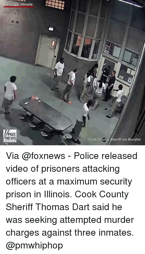 Chicago, Memes, and Police: Chicago, Illinois  FOX  Cook Coun  Sheriff via Storyful Via @foxnews - Police released video of prisoners attacking officers at a maximum security prison in Illinois. Cook County Sheriff Thomas Dart said he was seeking attempted murder charges against three inmates. @pmwhiphop