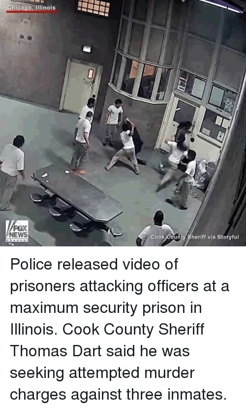 Chicago, Memes, and News: Chicago, Illinois  NEWS  Cook  County Sheriff via Storyful Police released video of prisoners attacking officers at a maximum security prison in Illinois. Cook County Sheriff Thomas Dart said he was seeking attempted murder charges against three inmates.