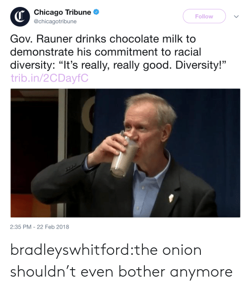 "Diversity: Chicago Tribune  @chicagotribune  Follow  Gov. Rauner drinks chocolate milk to  demonstrate his commitment to racial  diversity: ""It's really, really good. Diversity!""  trib.in/2CDayfC  2:35 PM -22 Feb 2018 bradleyswhitford:the onion shouldn't even bother anymore"