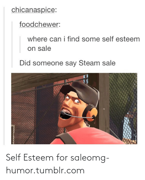 Steam Sale: chicanaspice:  foodchewer:  where can i find some self esteem  on sale  Did someone say Steam sale Self Esteem for saleomg-humor.tumblr.com