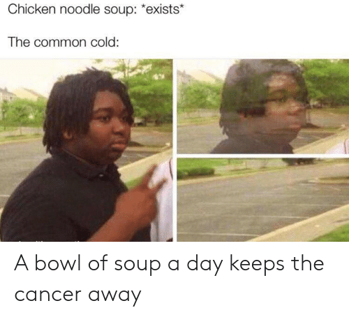 "Cancer, Chicken, and Common: Chicken noodle soup: ""exists*  The common cold: A bowl of soup a day keeps the cancer away"