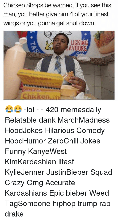 Relaters: Chicken Shops be warned, if you see this  man, you better give him 4 of your finest  wings or you gonna get shut down.  LICKING  AVOURS 😂😂 -lol - - 420 memesdaily Relatable dank MarchMadness HoodJokes Hilarious Comedy HoodHumor ZeroChill Jokes Funny KanyeWest KimKardashian litasf KylieJenner JustinBieber Squad Crazy Omg Accurate Kardashians Epic bieber Weed TagSomeone hiphop trump rap drake