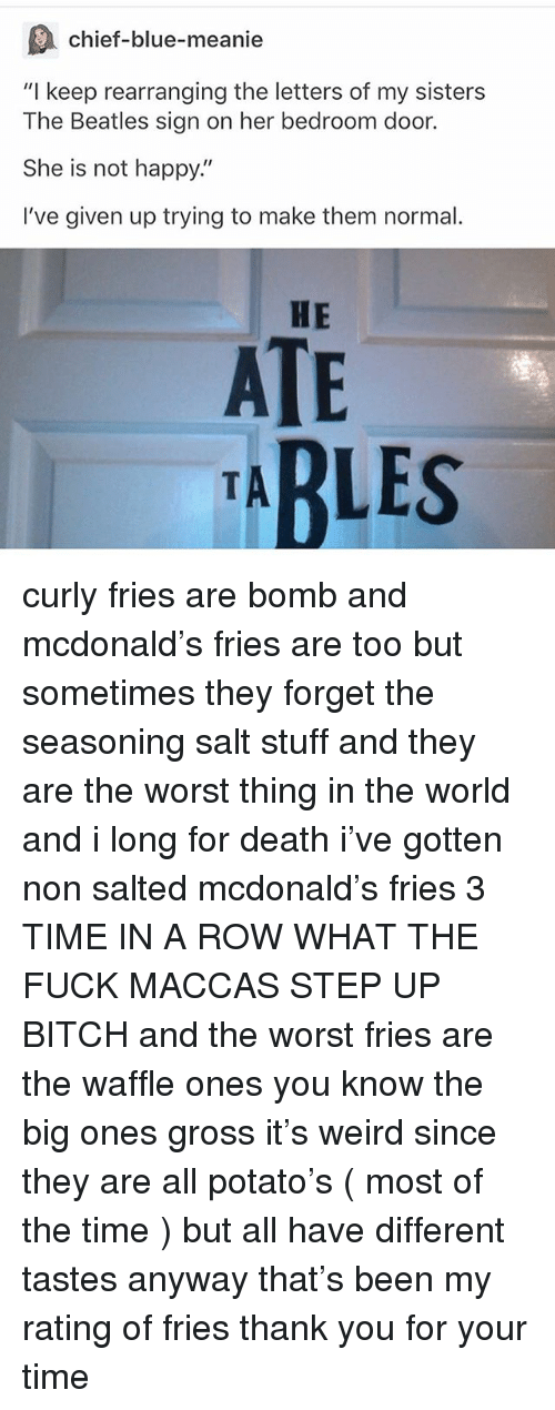 "Bitch, Ironic, and The Beatles: chief-blue-meanie  ""I keep rearranging the letters of my sisters  The Beatles sign on her bedroom door.  She is not happy""  I've given up trying to make them normal.  HE  ATE  ABLES curly fries are bomb and mcdonald's fries are too but sometimes they forget the seasoning salt stuff and they are the worst thing in the world and i long for death i've gotten non salted mcdonald's fries 3 TIME IN A ROW WHAT THE FUCK MACCAS STEP UP BITCH and the worst fries are the waffle ones you know the big ones gross it's weird since they are all potato's ( most of the time ) but all have different tastes anyway that's been my rating of fries thank you for your time"
