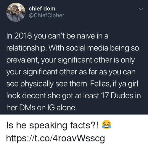 prevalent: chief dom  @ChiefCipher  In 2018 you can't be naive ina  relationship. With social media being so  prevalent, your significant other is only  your significant other as far as you can  see physically see them. Fellas, if ya girl  look decent she got at least 17 Dudes in  her DMs on lG alone Is he speaking facts?! 😂 https://t.co/4roavWsscg