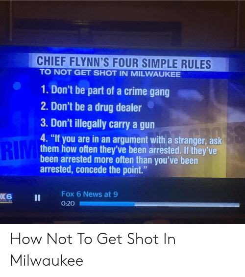 "Crime, Drug Dealer, and News: CHIEF FLYNN'S FOUR SIMPLE RULES  TO NOT GET SHOT IN MILWAUKEE  1. Don't be part of a crime gang  2. Don't be a drug dealer  3. Don't illegally carry a gun  RIM  4. ""If you are in an argument with a stranger, ask  them how often they've been arrested. If they've  been arrested more often than you've been  arrested, concede the point.""  Fox 6 News at 9  0:20 How Not To Get Shot In Milwaukee"