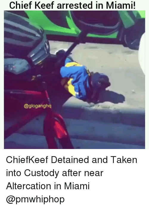 altercation: Chief Keef arrested in Miami!  @gloganghq ChiefKeef Detained and Taken into Custody after near Altercation in Miami @pmwhiphop