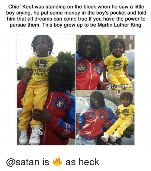 Keefs: Chief Keef was standing on the block when he saw a little  boy crying, he put some money in the boy's pocket and told  him that all dreams can come true if you have the power to  pursue them. This boy grew up to be Martin Luther King.  YOUNG  @glogangintern @satan is 🔥 as heck
