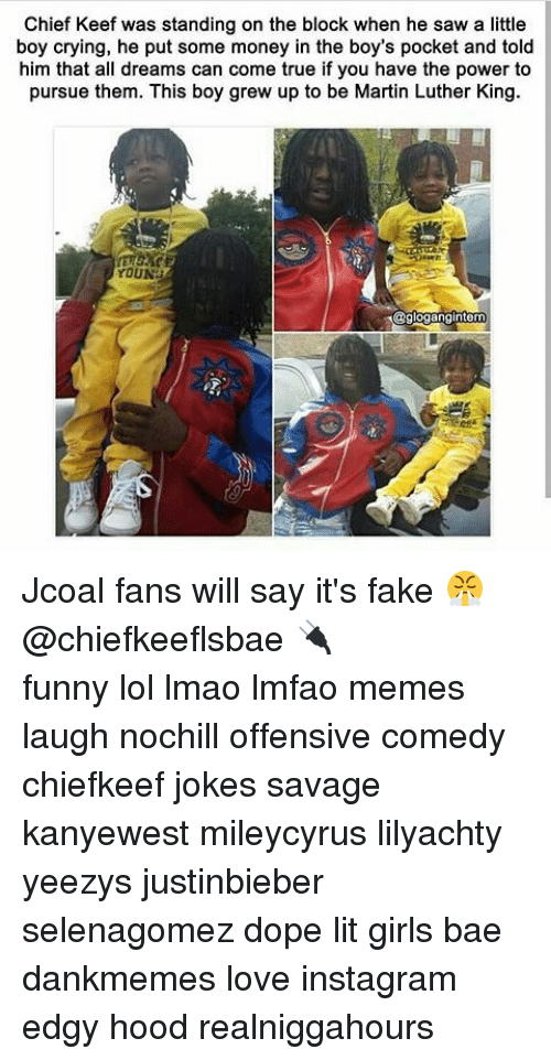 Keefs: Chief Keef was standing on the block when he saw a little  boy crying, he put some money in the boy's pocket and told  him that all dreams can come true if you have the power to  pursue them. This boy grew up to be Martin Luther King.  YOUN  @glogangintern Jcoal fans will say it's fake 😤@chiefkeeflsbae 🔌 ⠀ ⠀⠀ ⠀ ⠀⠀ ⠀ ⠀ ⠀⠀ funny lol lmao lmfao memes laugh nochill offensive comedy chiefkeef jokes savage kanyewest mileycyrus lilyachty yeezys justinbieber selenagomez dope lit girls bae dankmemes love instagram edgy hood realniggahours