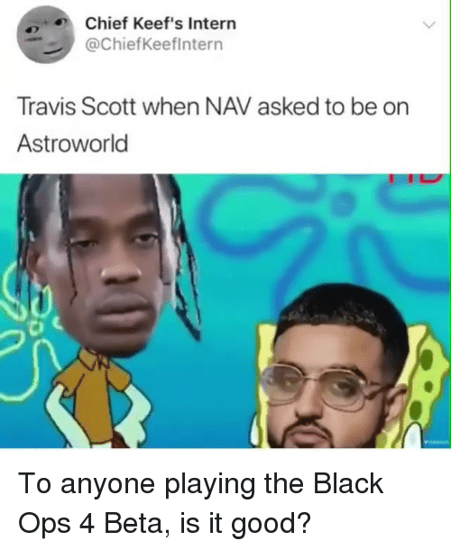 Keefs: Chief Keef's Intern  @ChiefKeeflntern  Travis Scott when NAV asked to be on  Astroworld To anyone playing the Black Ops 4 Beta, is it good?
