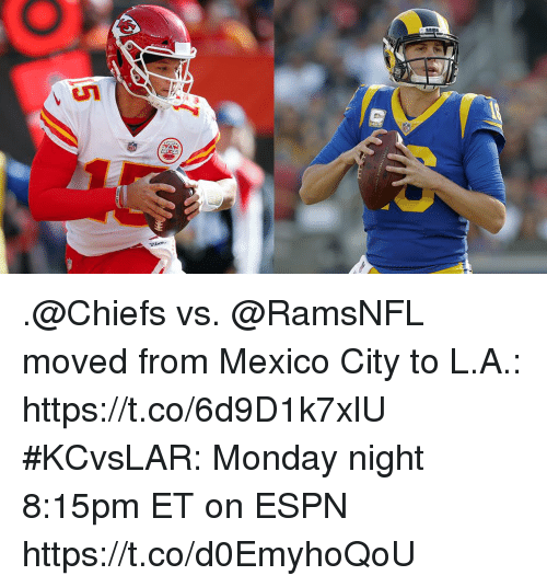 Espn, Memes, and Chiefs: .@Chiefs vs. @RamsNFL moved from Mexico City to L.A.: https://t.co/6d9D1k7xlU  #KCvsLAR: Monday night 8:15pm ET on ESPN https://t.co/d0EmyhoQoU