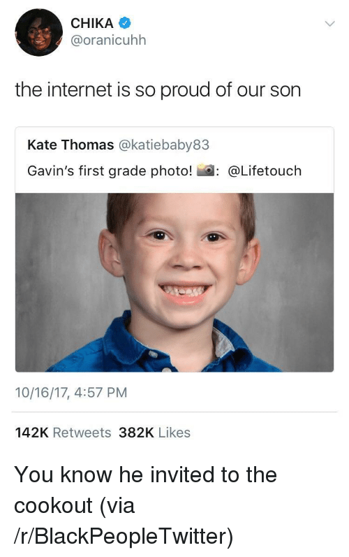 Blackpeopletwitter, Internet, and Proud: CHIKA  @oranicuhh  the internet is so proud of our son  Kate Thomas @katiebaby83  Gavin's first grade photo! : @Lifetouch  10/16/17, 4:57 PM  142K Retweets 382K Likes <p>You know he invited to the cookout (via /r/BlackPeopleTwitter)</p>