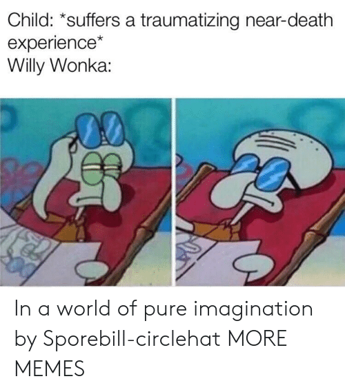willy: Child: *suffers a traumatizing near-death  experience  Willy Wonka: In a world of pure imagination by Sporebill-circlehat MORE MEMES