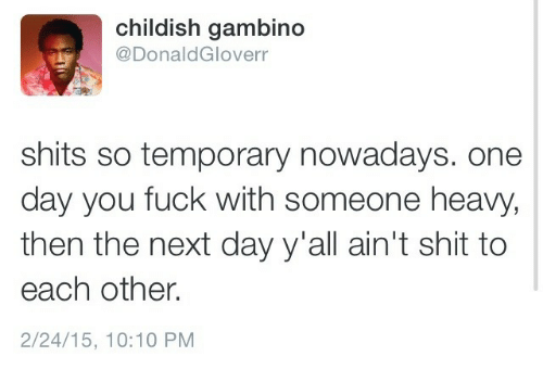 Childish Gambino, Childish, and Next: childish gambino  @DonaldGloverr  shits so temporary nowadays. one  day you fuck with someone heavy,  then the next day y'all ain't shit to  each other.  2/24/15, 10:10 PM