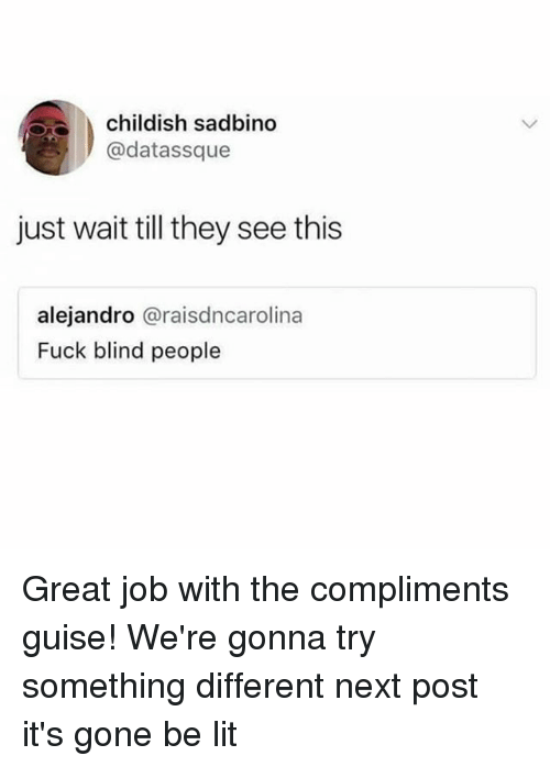Blindes: childish sadbino  @datassque  just wait till they see this  alejandro @raisdncarolina  Fuck blind people Great job with the compliments guise! We're gonna try something different next post it's gone be lit