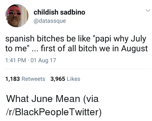 "First Of All Bitch: childish sadbino  @datassque  spanish bitches be like ""papi why July  to me""... first of all bitch we in August  1:41 PM 01 Aug 17  1,183 Retweets 3,965 Likes <p>What June Mean (via /r/BlackPeopleTwitter)</p>"