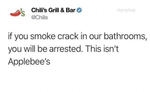 Applebee's: Chili's Grill & Bar  @Chilis  drgrayfang  if you smoke crack in our bathrooms,  you will be arrested. This isn't  Applebee's