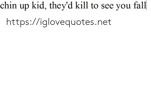Fall, Net, and Kid: chin up kid, they'd kill to see you fall https://iglovequotes.net