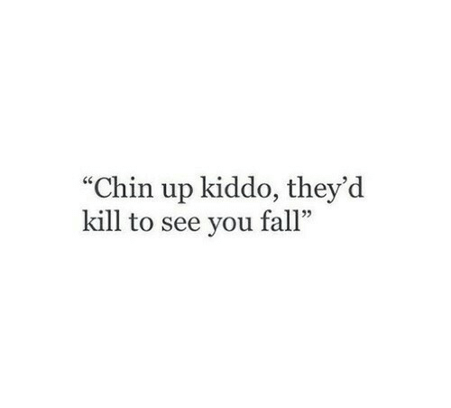 "Kiddo: ""Chin up kiddo, they'd  kill to see you fall""  5"
