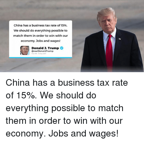 China, Business, and Jobs: China has a business tax rate of 15%  We should do everything possible to  match them in order to win with our  economy. Jobs and wages!  Donald 3. Trump  @realDonaldTrump  22 PM-13 Sep 2017 China has a business tax rate of 15%. We should do everything possible to match them in order to win with our economy. Jobs and wages!