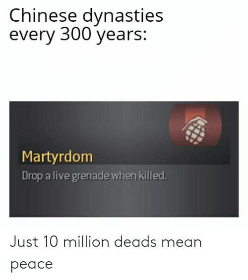 deads: Chinese dynasties  every 300 years:  Martyrdom  Drop a live grenade when killed, Just 10 million deads mean peace