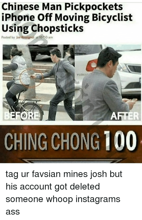 chong: Chinese Man Pickpockets  iPhone Off Moving Bicyclist  Using Chopsticks  Posted by joe Rossignol at t000 am  AFTER  CHING CHONG 100 tag ur favsian mines josh but his account got deleted someone whoop instagrams ass
