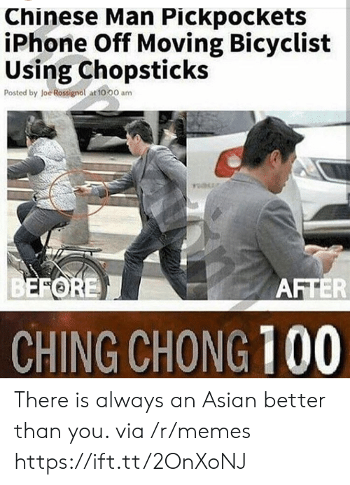 chong: Chinese Man Pickpockets  iPhone Off Moving Bicyclist  Using Chopsticks  Posted by loe Rossignol at to 00 am  FORE  AFTER  CHING CHONG 100 There is always an Asian better than you. via /r/memes https://ift.tt/2OnXoNJ