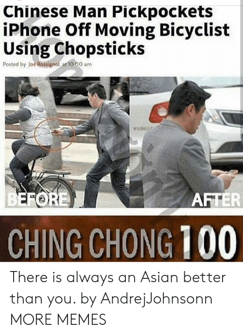chong: Chinese Man Pickpockets  iPhone Off Moving Bicyclist  Using Chopsticks  Posted by loe Rossignol at to 00 am  FORE  AFTER  CHING CHONG 100 There is always an Asian better than you. by AndrejJohnsonn MORE MEMES