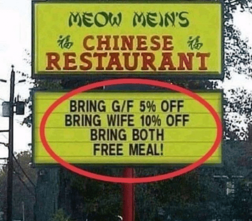 Dank, Chinese, and Free: CHINESE  RESTAURANT  le  BRING G/F 5% OFF  BRING WIFE 10% OFF  BRING BOTH  FREE MEAL!  pr