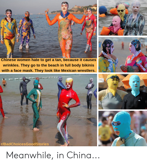 China, Beach, and Chinese: Chinese women hate to get a tan, because it causes  wrinkles. They go to the beach in full body bikinis  with a face mask. They look like Mexican wrestlers.  ina RECO ate  r/BadChoicesGoodStories Meanwhile, in China...