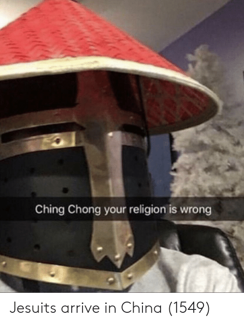 chong: Ching Chong your religion is wrong Jesuits arrive in China (1549)
