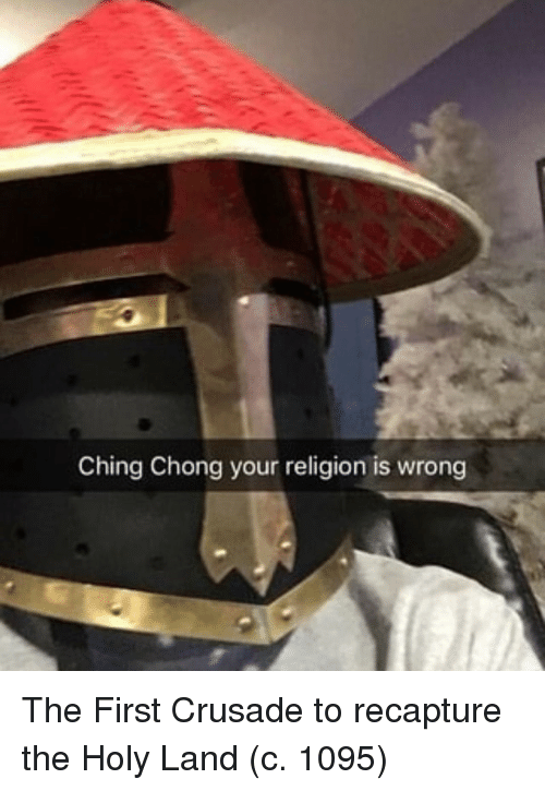 chong: Ching Chong your religion is wrong The First Crusade to recapture the Holy Land (c. 1095)