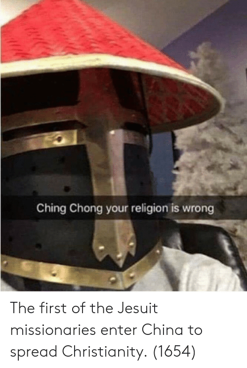 chong: Ching Chong your religion is wrong The first of the Jesuit missionaries enter China to spread Christianity. (1654)