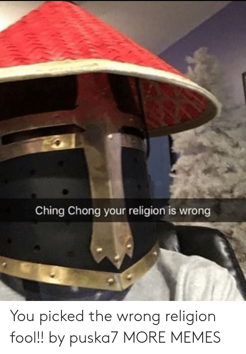 chong: Ching Chong your religion is wrong You picked the wrong religion fool!! by puska7 MORE MEMES