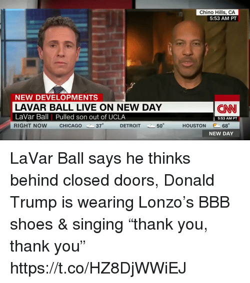 """Bbb, Chicago, and cnn.com: Chino Hills, CA  5:53 AM PT  NEW DEVELOPMENTS  LAVAR BALL LIVE ON NEW DAY  LaVar Ball Pulled son out of UCLA  RIGHT NOW CHICAGO 37  CNN  5:53 AM PT  @C 68。  NEW DAY  DETROIT  50  HOUSTON LaVar Ball says he thinks behind closed doors, Donald Trump is wearing Lonzo's BBB shoes & singing """"thank you, thank you"""" https://t.co/HZ8DjWWiEJ"""