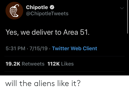 Chipotle, Twitter, and Aliens: Chipotle  @ChipotleTweets  Yes, we deliver to Area 51.  5:31 PM 7/15/19 Twitter Web Client  19.2K Retweets 112K Likes will the aliens like it?