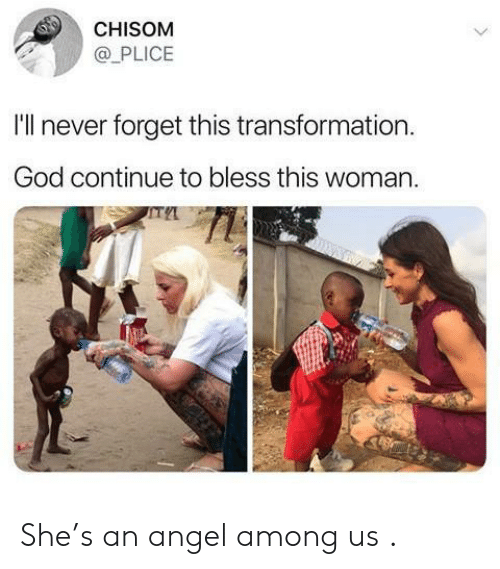 God, Angel, and Never: CHISOM  @PLICE  I'll never forget this transformation.  God continue to bless this woman. She's an angel among us .