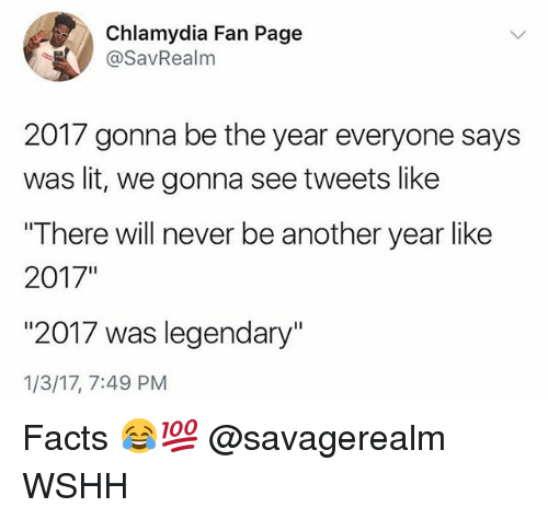 "chlamydia: Chlamydia Fan Page  @SavRealm  2017 gonna be the year everyone says  was lit, we gonna see tweets like  ""There will never be another year like  2017""  ""2017 was legendary""  1/3/17, 7:49 PM Facts 😂💯 @savagerealm WSHH"