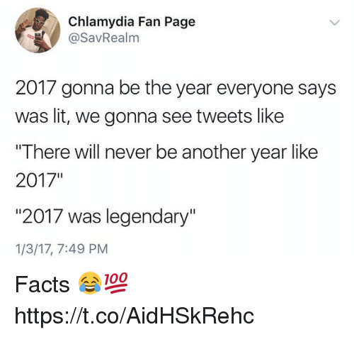 "chlamydia: Chlamydia Fan Page  @SavRealm  2017 gonna be the year everyone says  was lit, we gonna see tweets like  ""There will never be another year like  2017""  ""2017 was legendary""  1/3/17, 7:49 PM Facts 😂💯 https://t.co/AidHSkRehc"