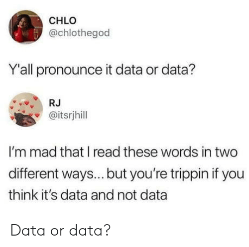 trippin: CHLO  @chlothegod  Y'all pronounce it data or data?  RJ  @itsrjhill  I'm mad that I read these words in two  different ways... but you're trippin if you  think it's data and not data Data or data?