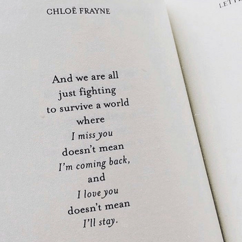 i miss you: CHLOE FRAYNE  LE  And we are all  just fighting  to survive a world  where  I miss you  doesn't mean  I'm coming back,  and  I love you  doesn't mean  I'll stay
