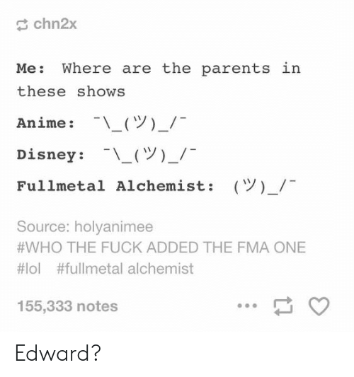 Anime, Disney, and Parents: chn2x  Me: Where are the parents  these shows  Anime : -\ー(ツ)-/-  Disney : -\-(ツ)-/-  Fullmetal Alchemist:  in  (Y)-/  Source: holyanimee  #WHO THE FUCK ADDED THE FMA ONE  #101 #fullmetal alchemist  155,333 notes Edward?